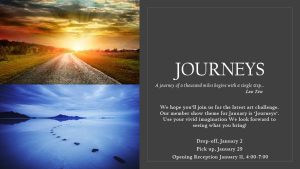 JOURNEYS A journey of a thousand miles begins with a single step… Lao Tzu We hope you'll join us for the latest art challenge. Our member show theme for January is 'Journeys' Use your vivid imagination We look forward to seeing what you bring! Submit up to 4 pieces. Drop-off, January 2nd Pick-up, January 29th Opening Reception, January 11, 4:00 - 7:00 pm